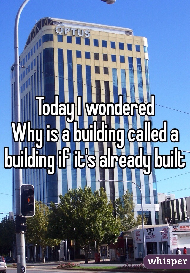 Today I wondered Why is a building called a building if it's already built