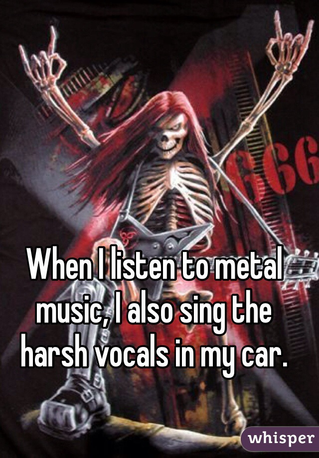 When I listen to metal music, I also sing the harsh vocals in my car.