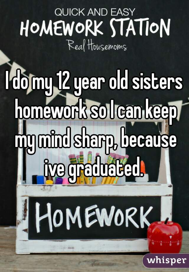 I do my 12 year old sisters homework so I can keep my mind sharp, because ive graduated.
