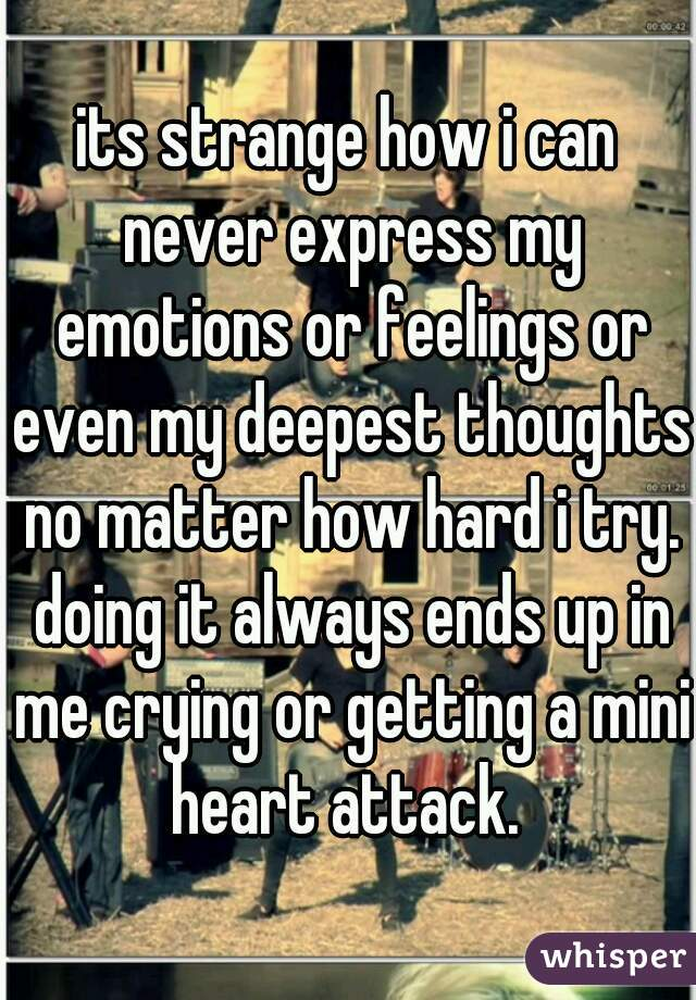 its strange how i can never express my emotions or feelings or even my deepest thoughts no matter how hard i try. doing it always ends up in me crying or getting a mini heart attack.