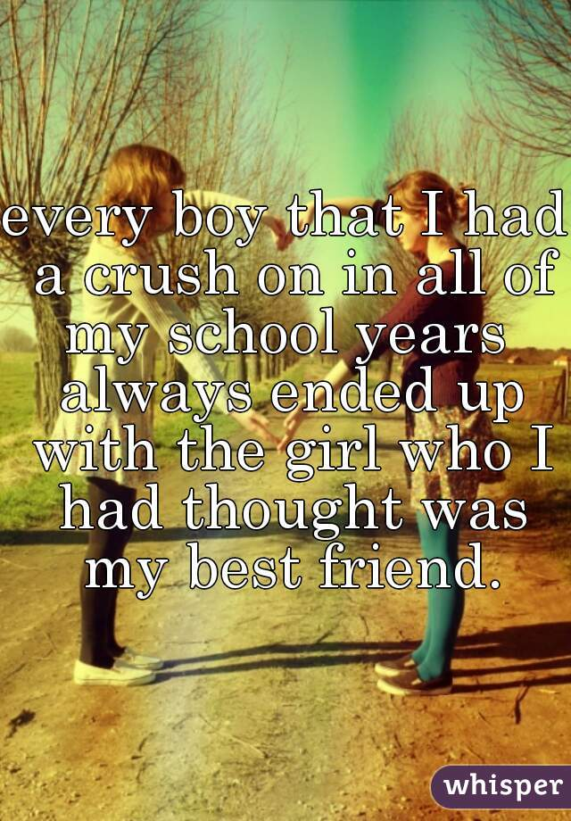 every boy that I had a crush on in all of my school years  always ended up with the girl who I had thought was my best friend.