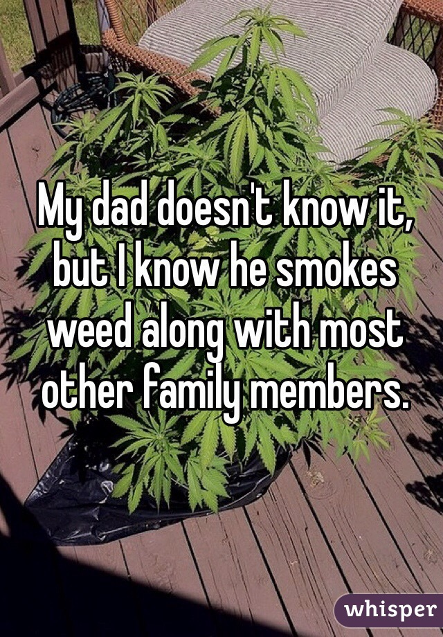 My dad doesn't know it, but I know he smokes weed along with most other family members.