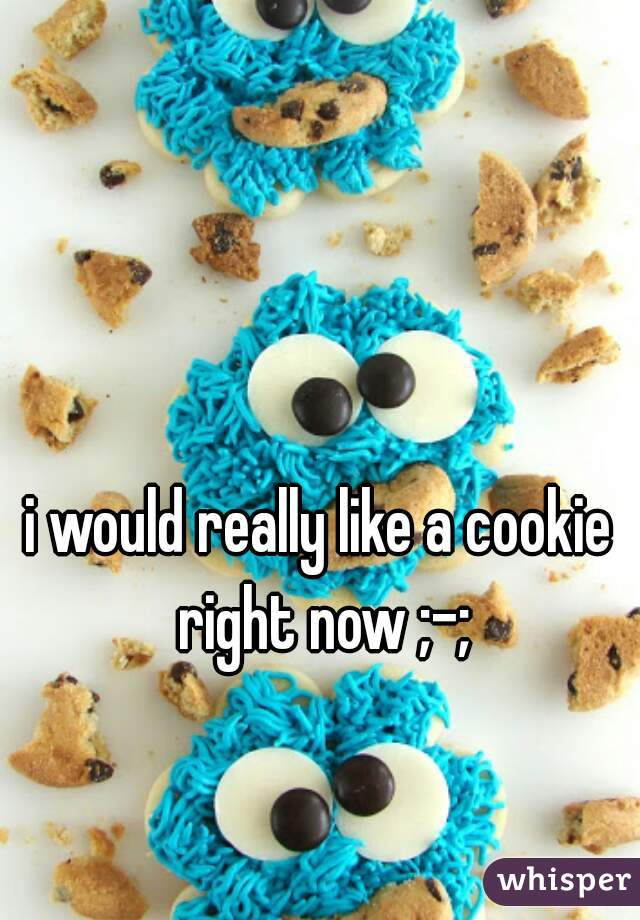 i would really like a cookie right now ;-;