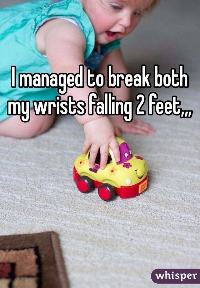 I managed to break both my wrists falling 2 feet,,,