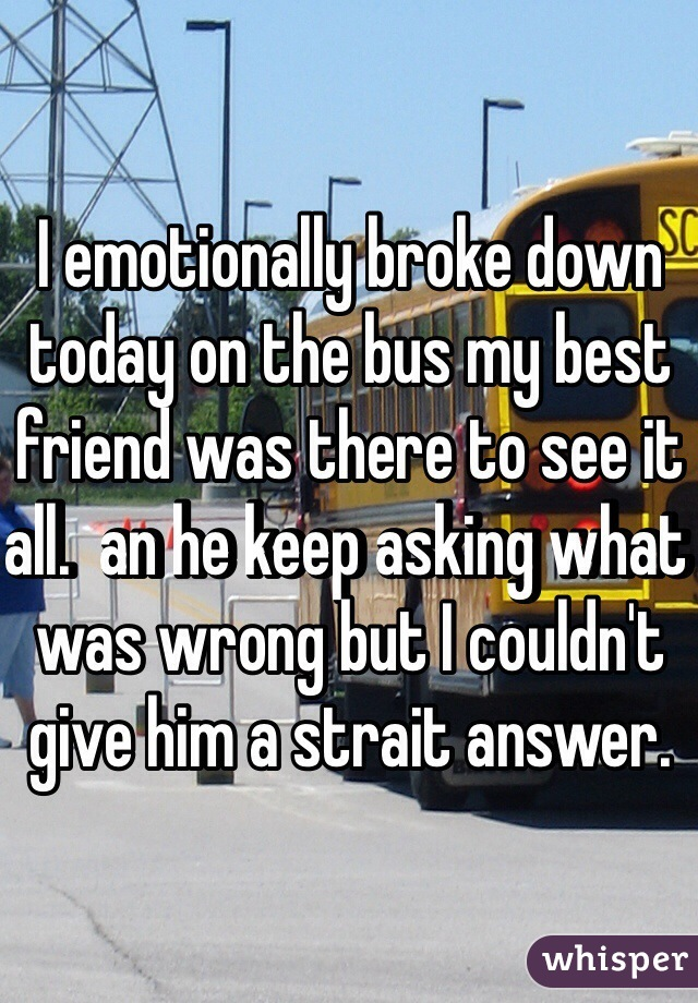 I emotionally broke down today on the bus my best friend was there to see it all.  an he keep asking what was wrong but I couldn't give him a strait answer.