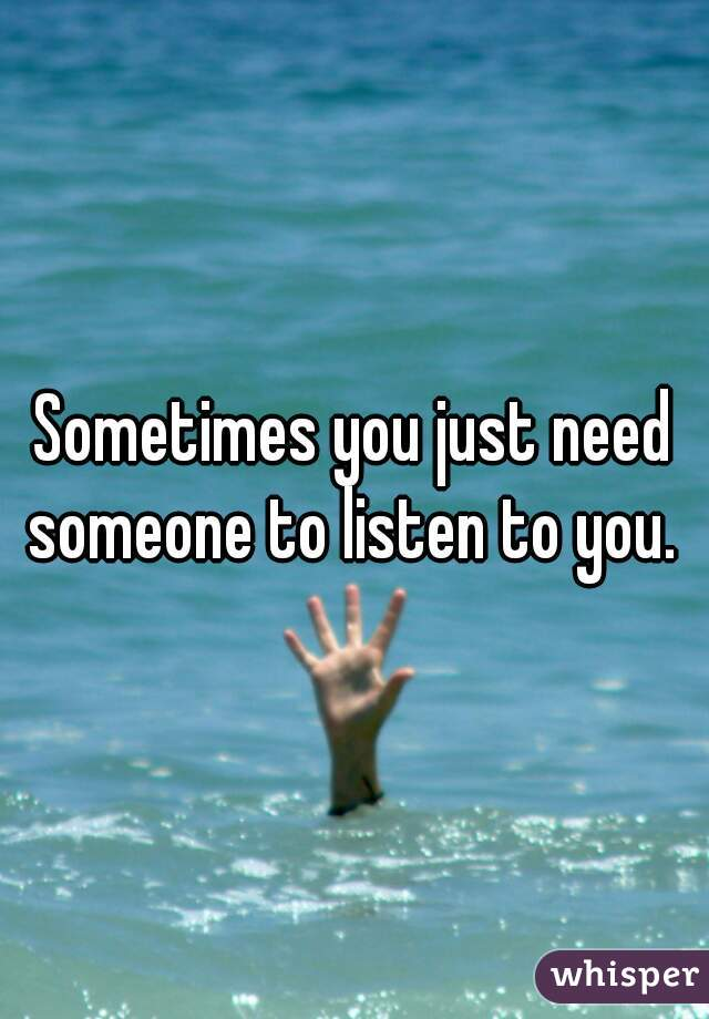 Sometimes you just need someone to listen to you.