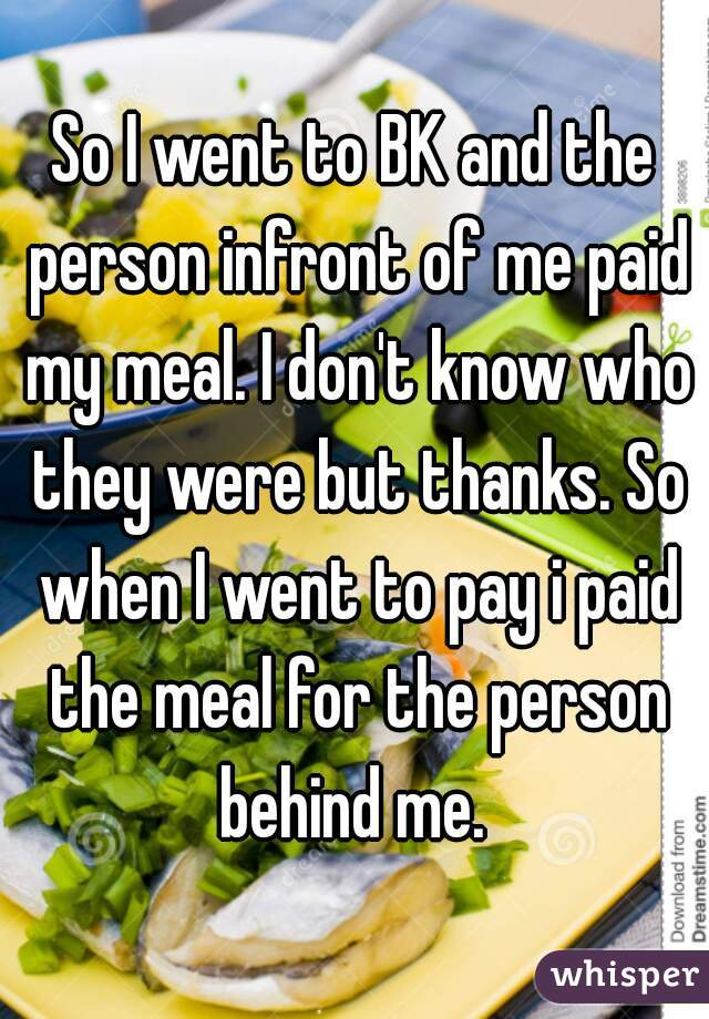 So I went to BK and the person infront of me paid my meal. I don't know who they were but thanks. So when I went to pay i paid the meal for the person behind me.