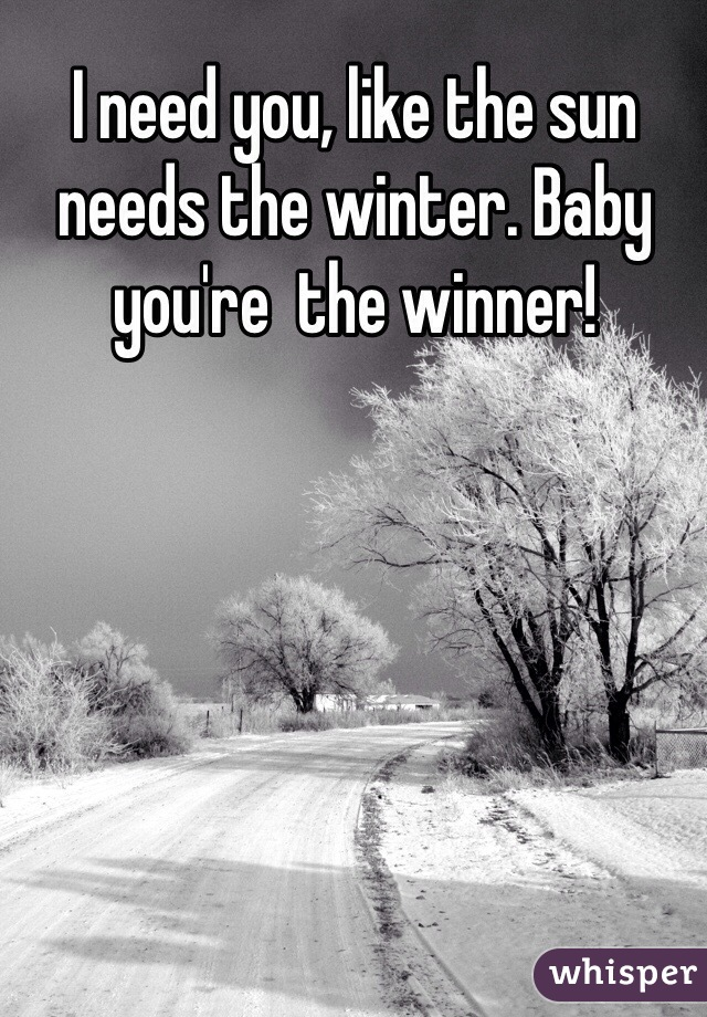 I need you, like the sun needs the winter. Baby you're  the winner!