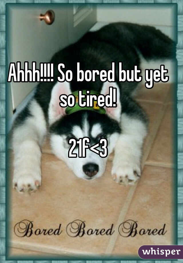 Ahhh!!!! So bored but yet so tired!  21f<3