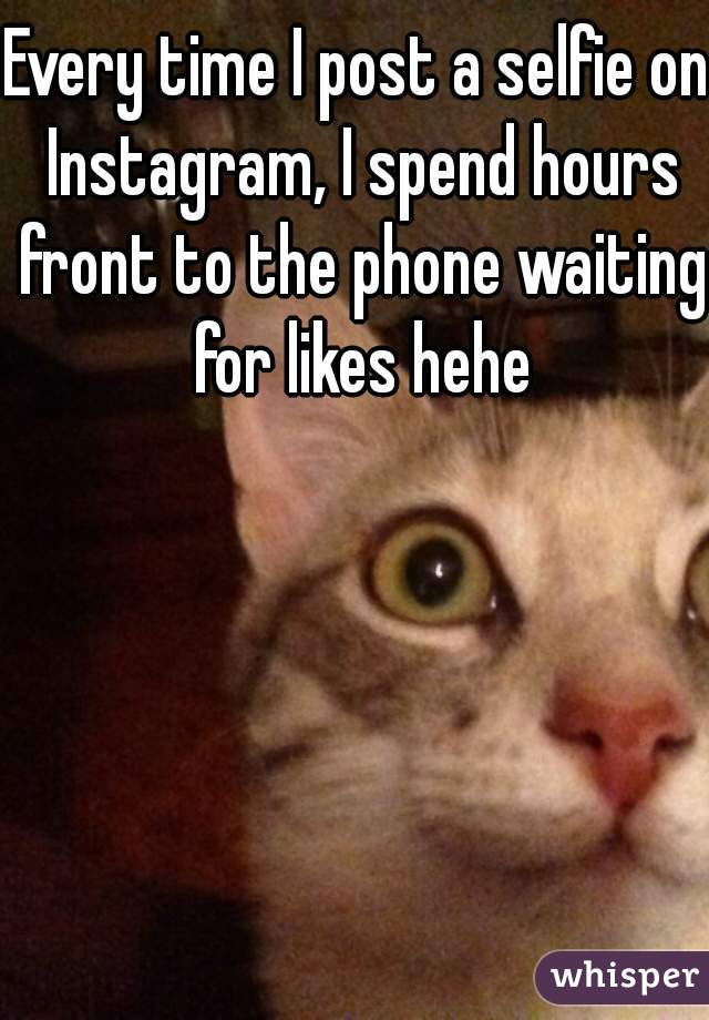 Every time I post a selfie on Instagram, I spend hours front to the phone waiting for likes hehe