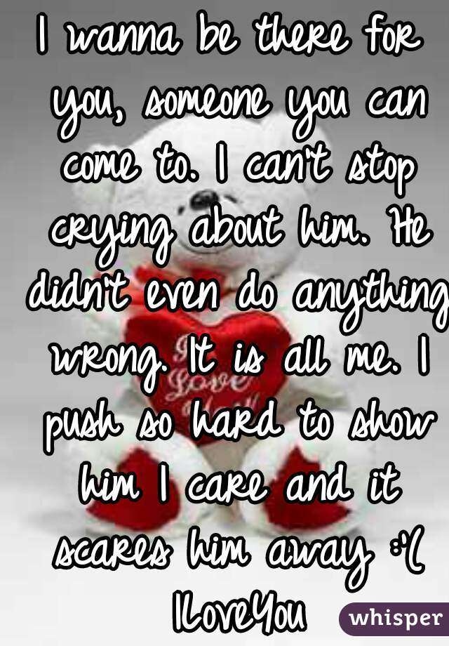 I wanna be there for you, someone you can come to. I can't stop crying about him. He didn't even do anything wrong. It is all me. I push so hard to show him I care and it scares him away :'( ILoveYou