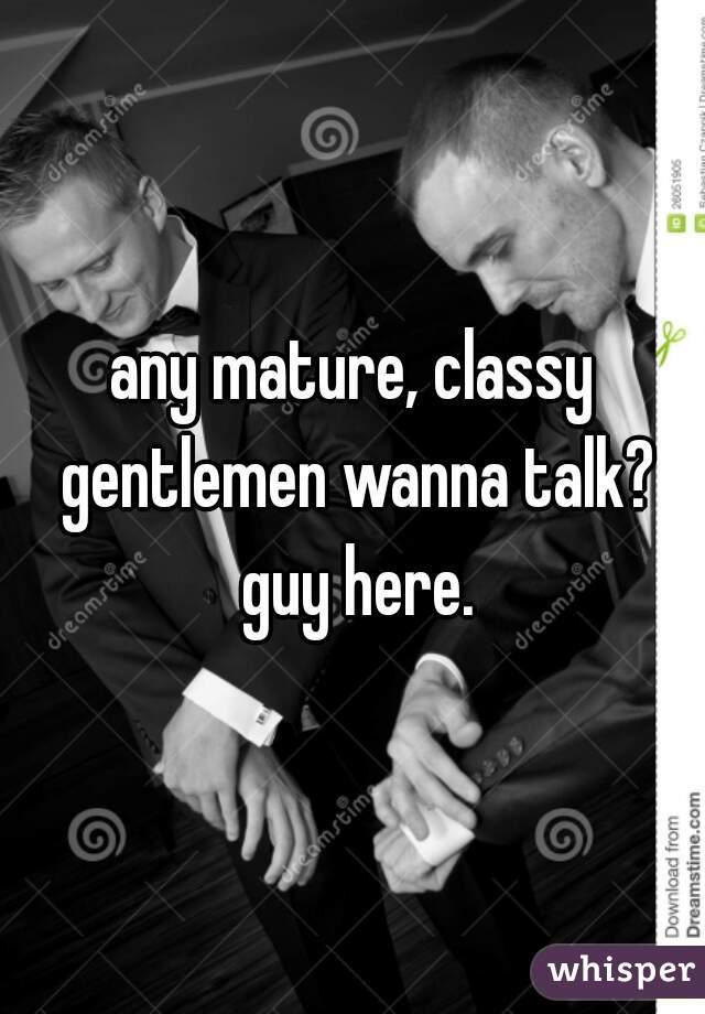 any mature, classy gentlemen wanna talk? guy here.