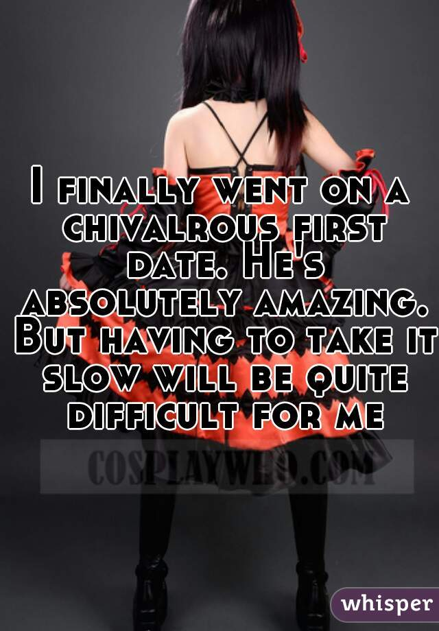 I finally went on a chivalrous first date. He's absolutely amazing. But having to take it slow will be quite difficult for me.