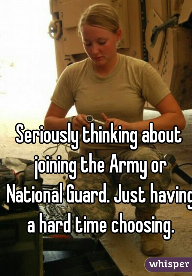 Seriously thinking about joining the Army or National Guard. Just having a hard time choosing.