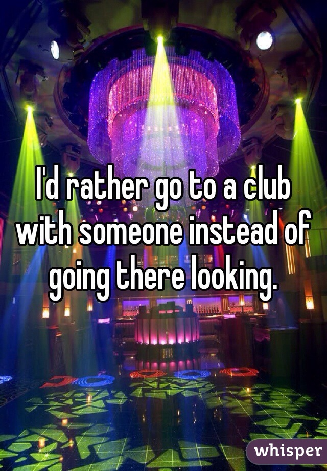 I'd rather go to a club with someone instead of going there looking.