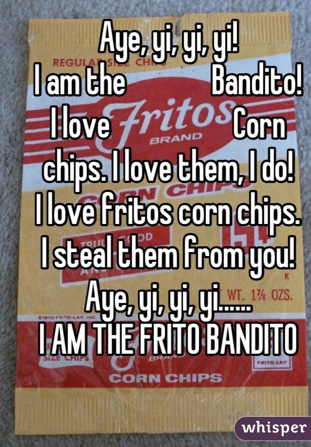 Aye, yi, yi, yi!  I am the              Bandito!  I love                    Corn chips. I love them, I do!  I love fritos corn chips.  I steal them from you!  Aye, yi, yi, yi...... I AM THE FRITO BANDITO