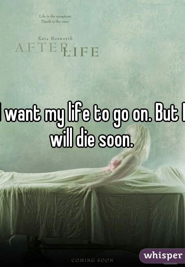I want my life to go on. But I will die soon.