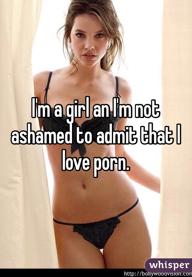 I'm a girl an I'm not ashamed to admit that I love porn.