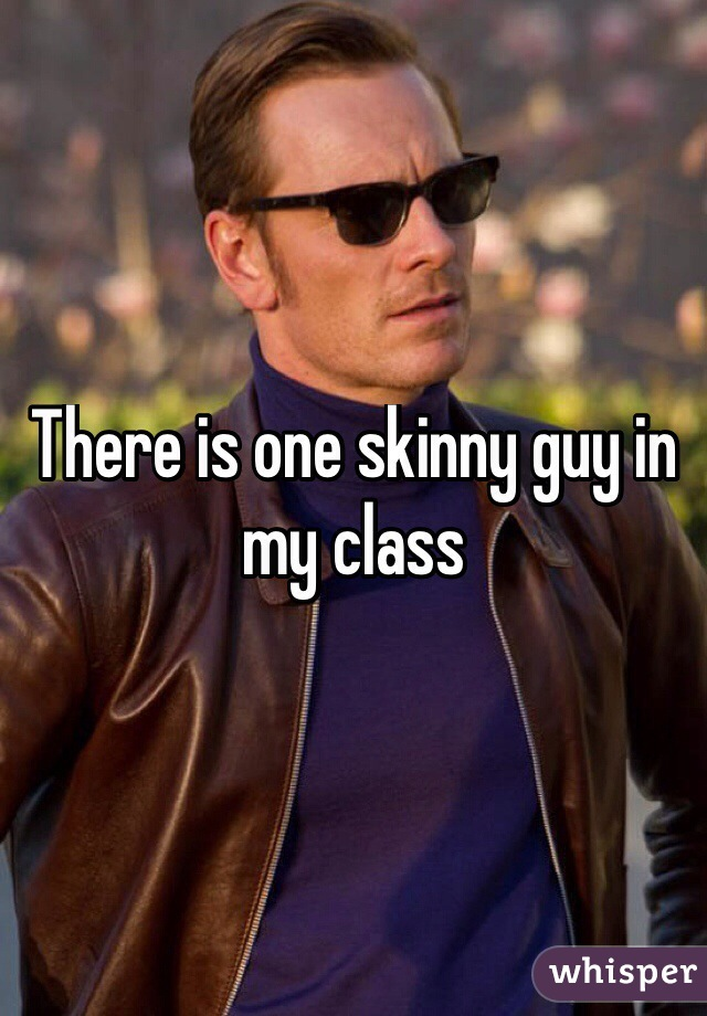 There is one skinny guy in my class