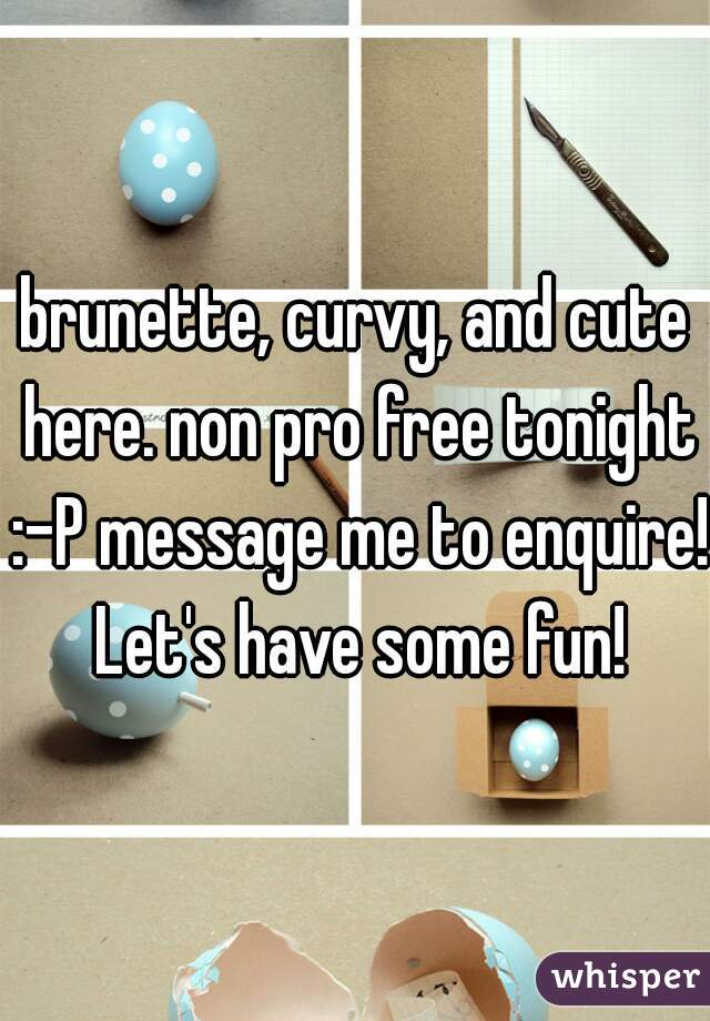 brunette, curvy, and cute here. non pro free tonight :-P message me to enquire! Let's have some fun!