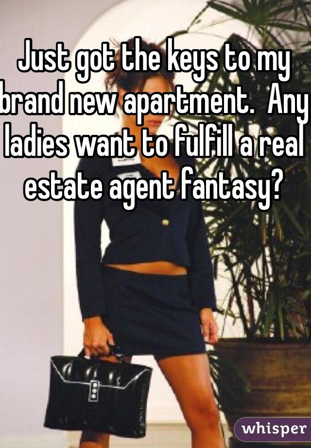 Just got the keys to my brand new apartment.  Any ladies want to fulfill a real estate agent fantasy?