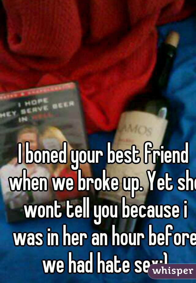 I boned your best friend when we broke up. Yet she wont tell you because i was in her an hour before we had hate sex:)