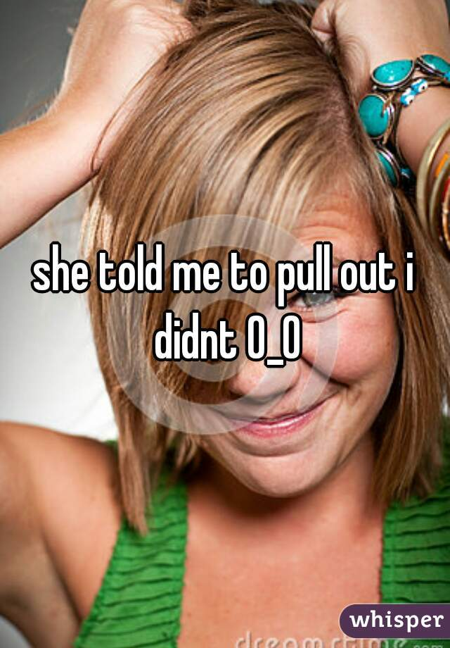 she told me to pull out i didnt 0_0