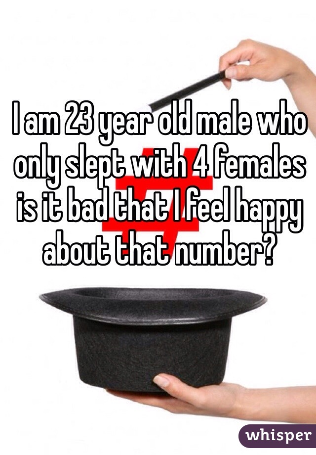 I am 23 year old male who only slept with 4 females is it bad that I feel happy about that number?