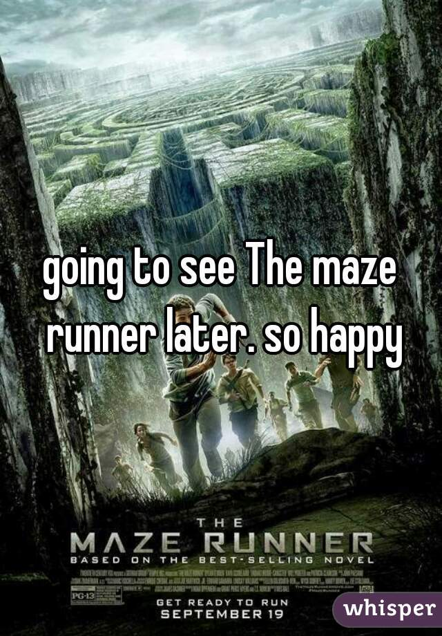 going to see The maze runner later. so happy
