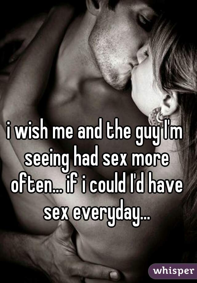 i wish me and the guy I'm seeing had sex more often... if i could I'd have sex everyday...
