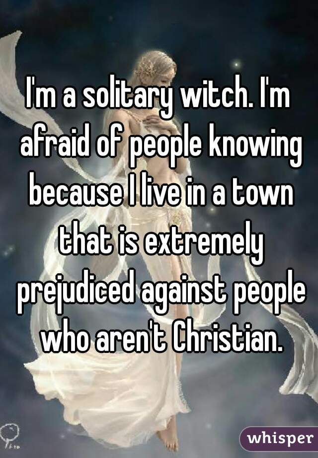 I'm a solitary witch. I'm afraid of people knowing because I live in a town that is extremely prejudiced against people who aren't Christian.