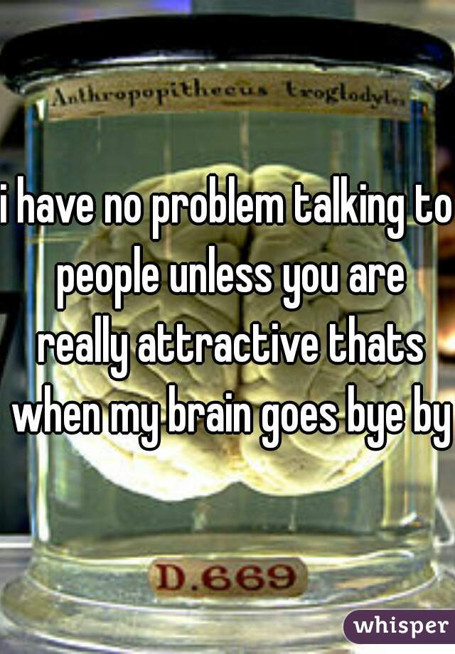 i have no problem talking to people unless you are really attractive thats when my brain goes bye bye