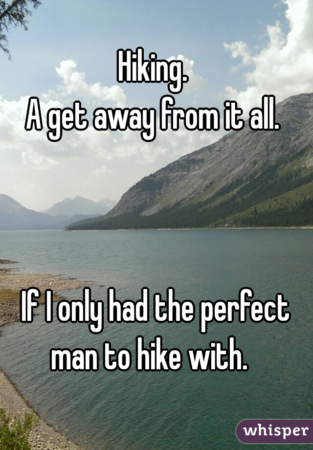 Hiking.  A get away from it all.           If I only had the perfect man to hike with.