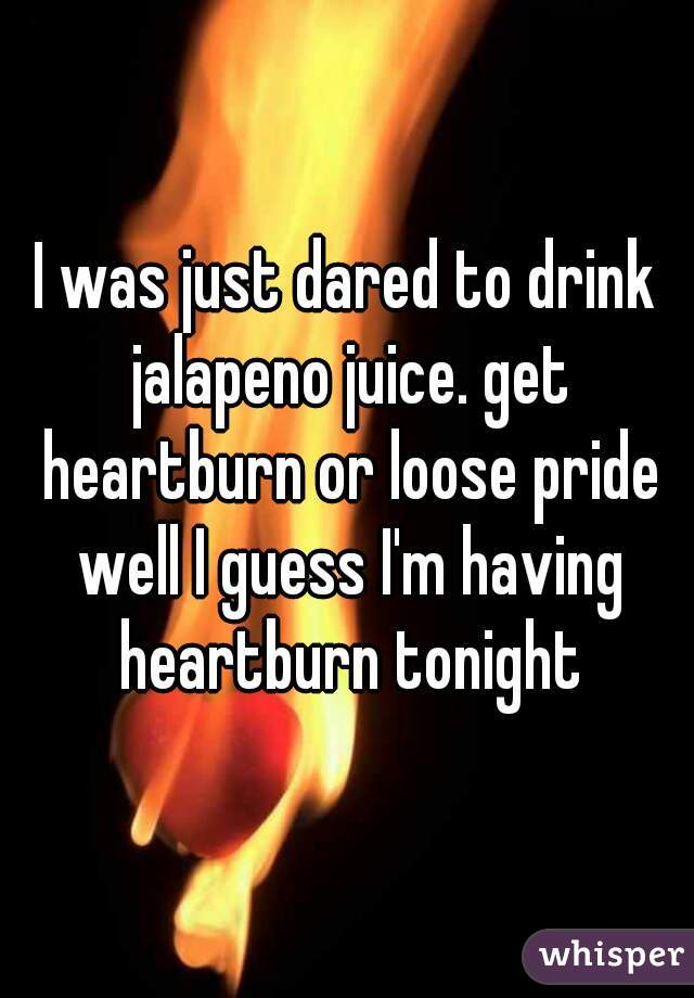 I was just dared to drink jalapeno juice. get heartburn or loose pride well I guess I'm having heartburn tonight