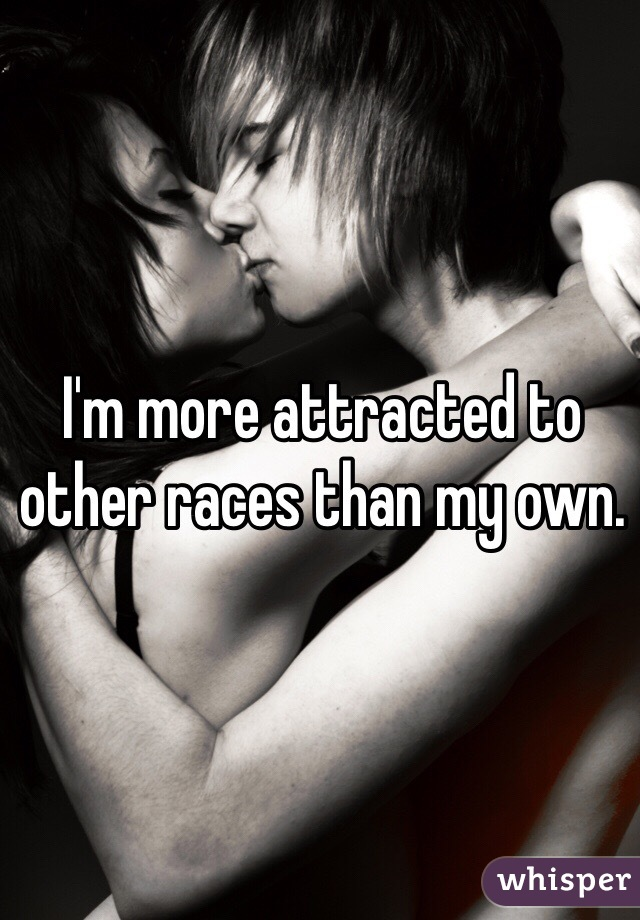 I'm more attracted to other races than my own.