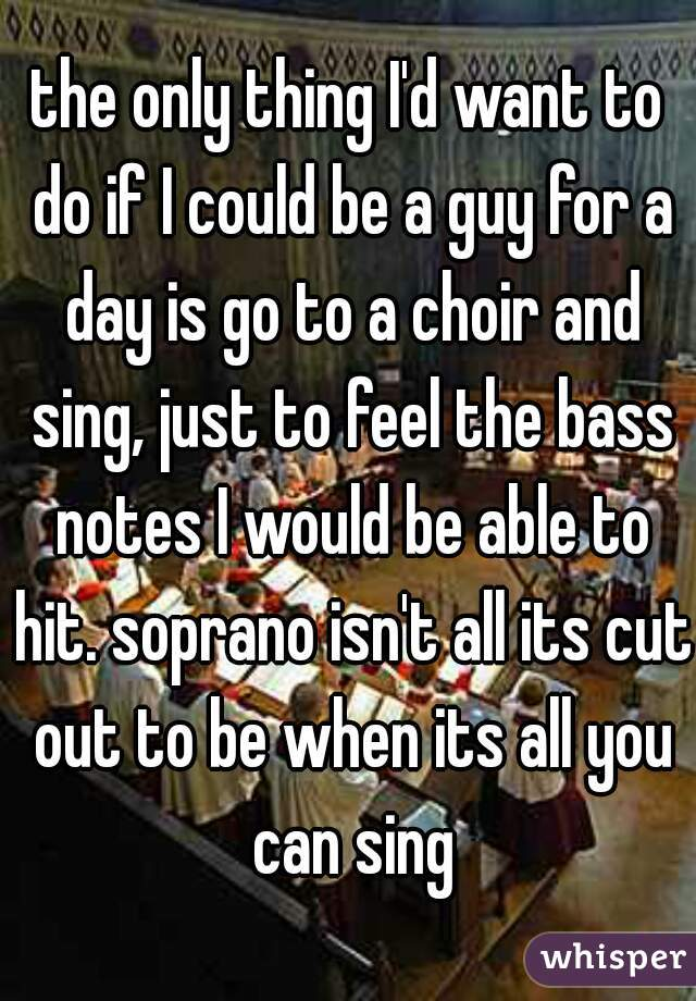 the only thing I'd want to do if I could be a guy for a day is go to a choir and sing, just to feel the bass notes I would be able to hit. soprano isn't all its cut out to be when its all you can sing