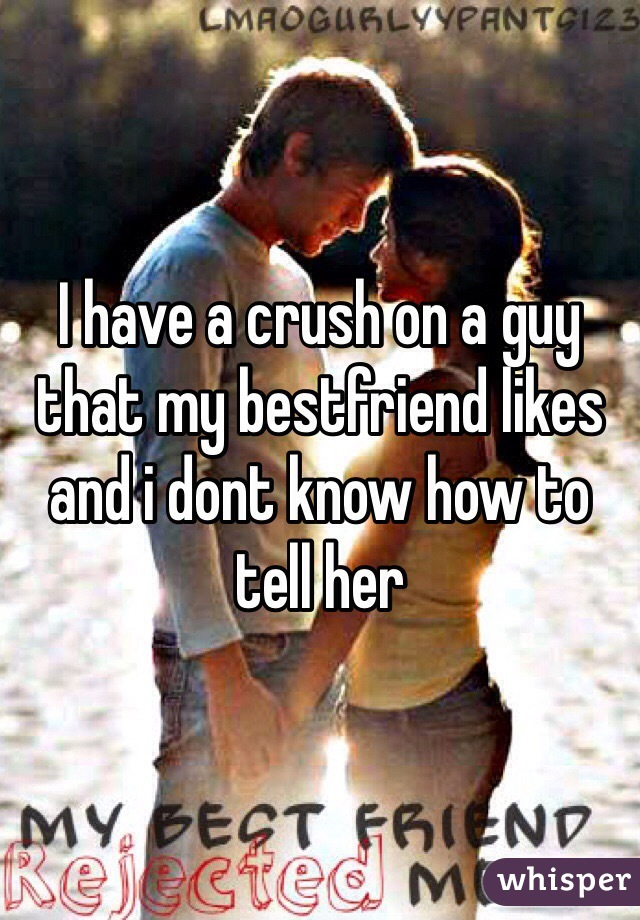 I have a crush on a guy that my bestfriend likes and i dont know how to tell her