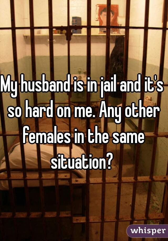 My husband is in jail and it's so hard on me. Any other females in the same situation?
