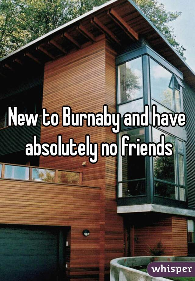 New to Burnaby and have absolutely no friends