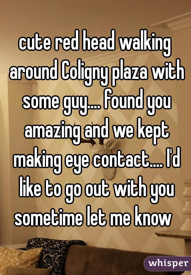 cute red head walking around Coligny plaza with some guy.... found you amazing and we kept making eye contact.... I'd like to go out with you sometime let me know