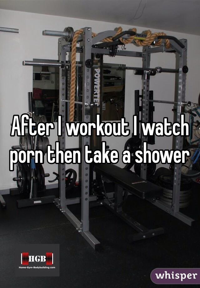After I workout I watch porn then take a shower