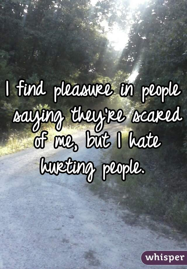 I find pleasure in people saying they're scared of me, but I hate hurting people.