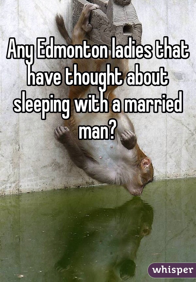 Any Edmonton ladies that have thought about sleeping with a married man?