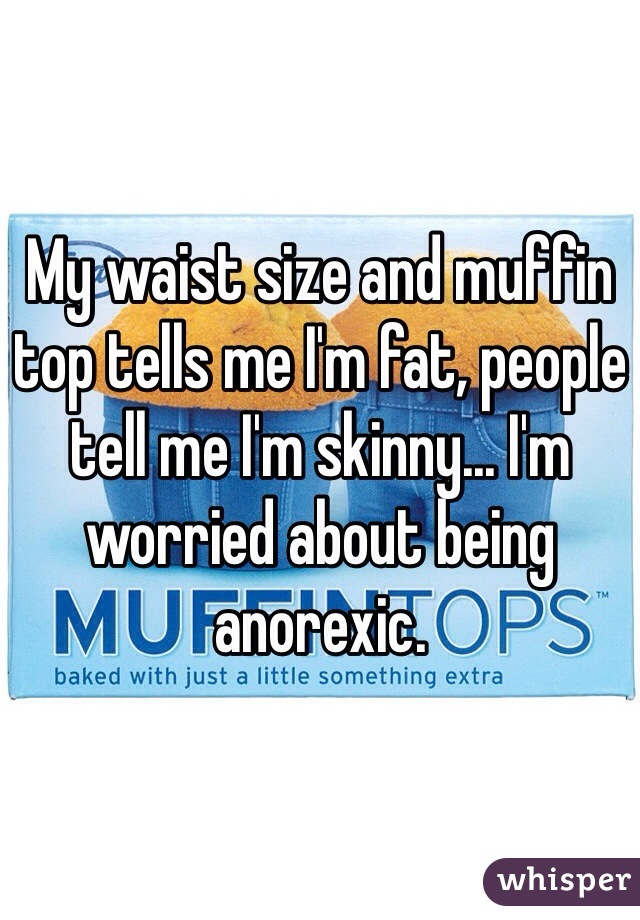 My waist size and muffin top tells me I'm fat, people tell me I'm skinny... I'm worried about being anorexic.
