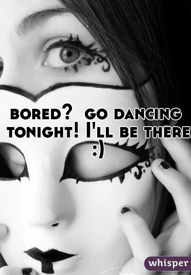 bored?  go dancing tonight! I'll be there :)