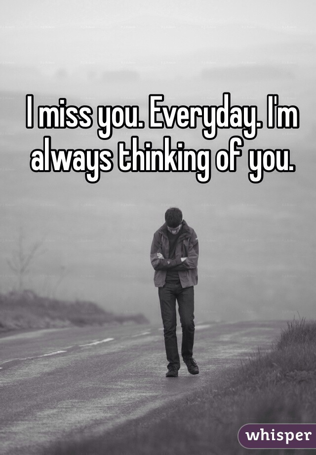 I miss you. Everyday. I'm always thinking of you.