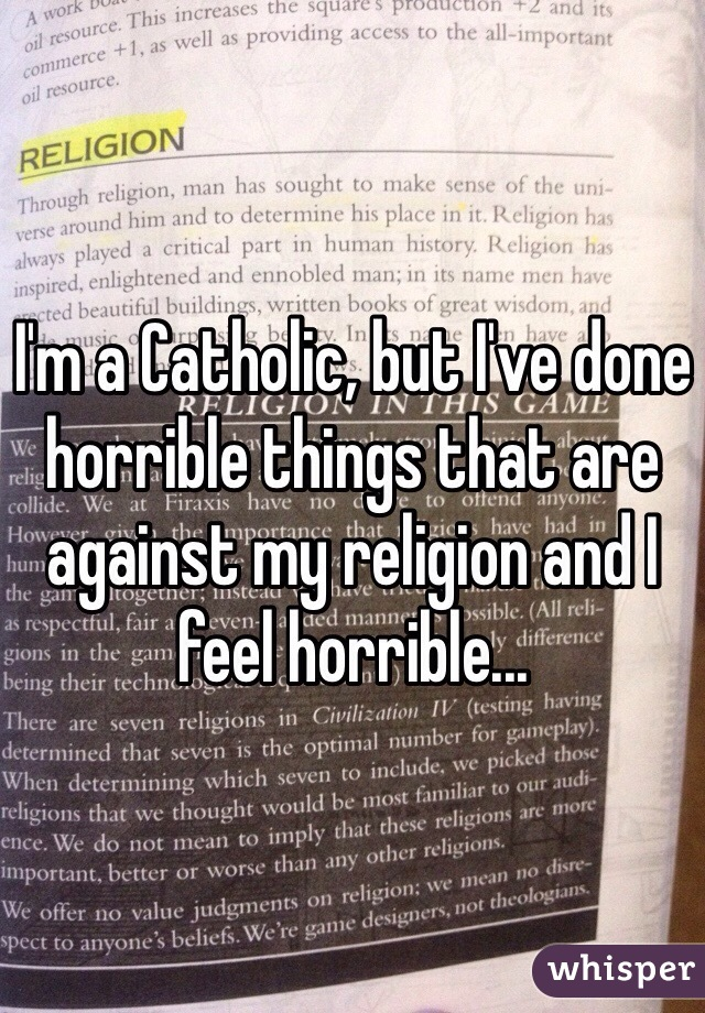 I'm a Catholic, but I've done horrible things that are against my religion and I feel horrible...