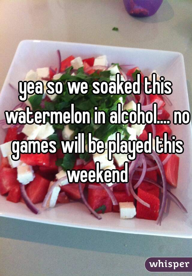 yea so we soaked this watermelon in alcohol.... no games will be played this weekend