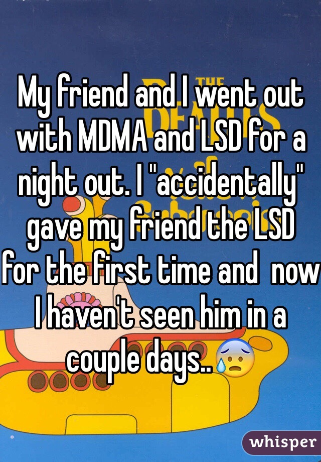 "My friend and I went out with MDMA and LSD for a night out. I ""accidentally"" gave my friend the LSD  for the first time and  now I haven't seen him in a couple days..😰"