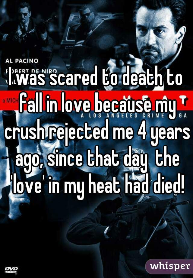 I was scared to death to fall in love because my crush rejected me 4 years ago, since that day  the 'love' in my heat had died!
